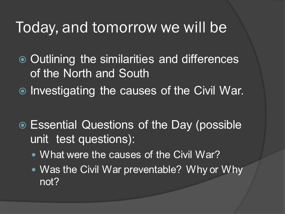 Today, and tomorrow we will be  Outlining the similarities and differences of the North and South  Investigating the causes of the Civil War.