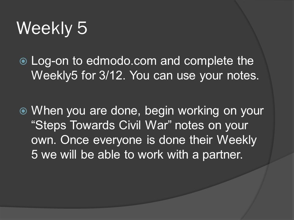 "Weekly 5  Log-on to edmodo.com and complete the Weekly5 for 3/12. You can use your notes.  When you are done, begin working on your ""Steps Towards C"