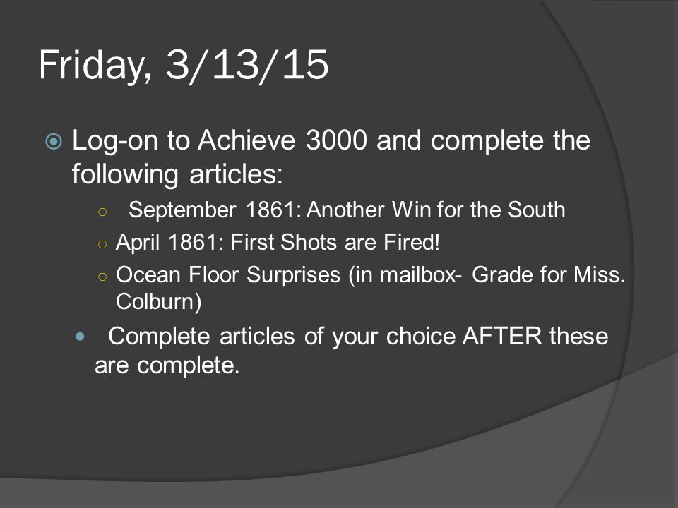 Friday, 3/13/15  Log-on to Achieve 3000 and complete the following articles: ○ September 1861: Another Win for the South ○ April 1861: First Shots ar