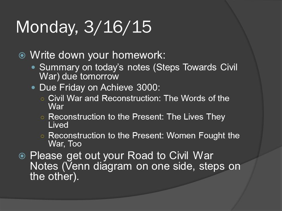 Monday, 3/16/15  Write down your homework: Summary on today's notes (Steps Towards Civil War) due tomorrow Due Friday on Achieve 3000: ○ Civil War and Reconstruction: The Words of the War ○ Reconstruction to the Present: The Lives They Lived ○ Reconstruction to the Present: Women Fought the War, Too  Please get out your Road to Civil War Notes (Venn diagram on one side, steps on the other).