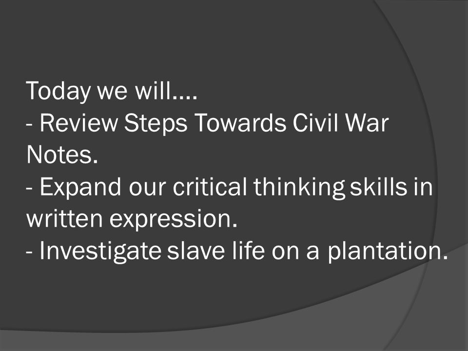 Today we will…. - Review Steps Towards Civil War Notes. - Expand our critical thinking skills in written expression. - Investigate slave life on a pla