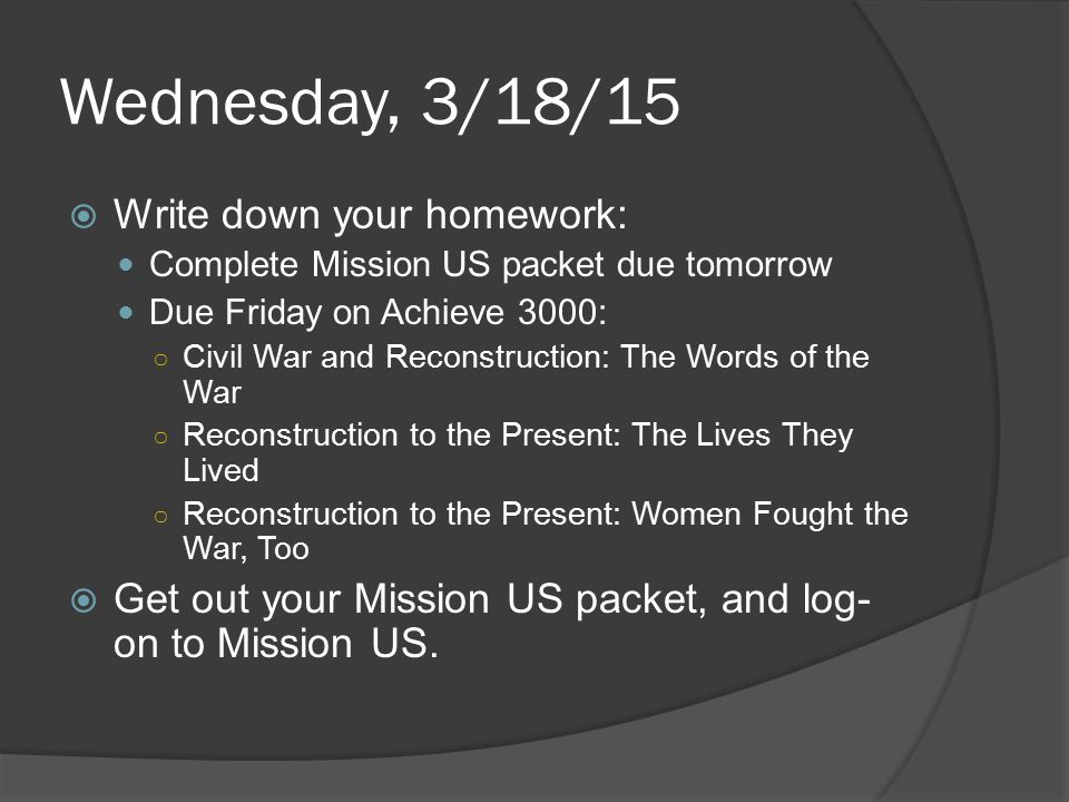 Wednesday, 3/18/15  Write down your homework: Complete Mission US packet due tomorrow Due Friday on Achieve 3000: ○ Civil War and Reconstruction: The