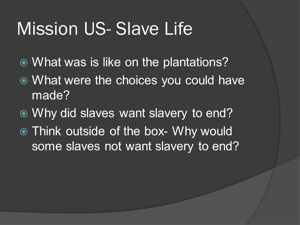 Mission US- Slave Life  What was is like on the plantations?  What were the choices you could have made?  Why did slaves want slavery to end?  Thi
