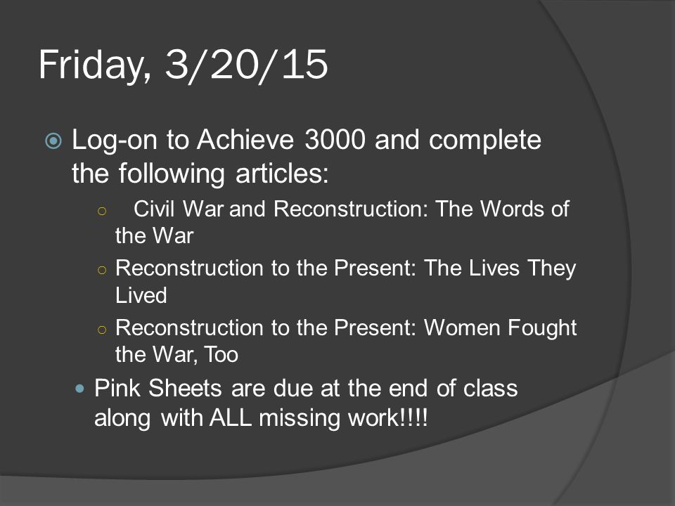Friday, 3/20/15  Log-on to Achieve 3000 and complete the following articles: ○ Civil War and Reconstruction: The Words of the War ○ Reconstruction to