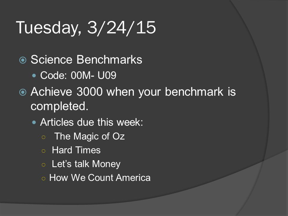 Tuesday, 3/24/15  Science Benchmarks Code: 00M- U09  Achieve 3000 when your benchmark is completed. Articles due this week: ○ The Magic of Oz ○ Hard