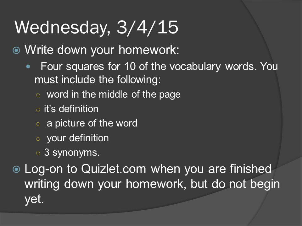 Wednesday, 3/4/15  Write down your homework: Four squares for 10 of the vocabulary words. You must include the following: ○ word in the middle of the