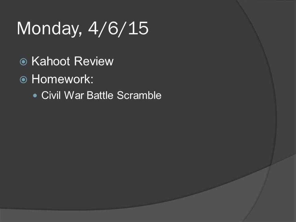Monday, 4/6/15  Kahoot Review  Homework: Civil War Battle Scramble