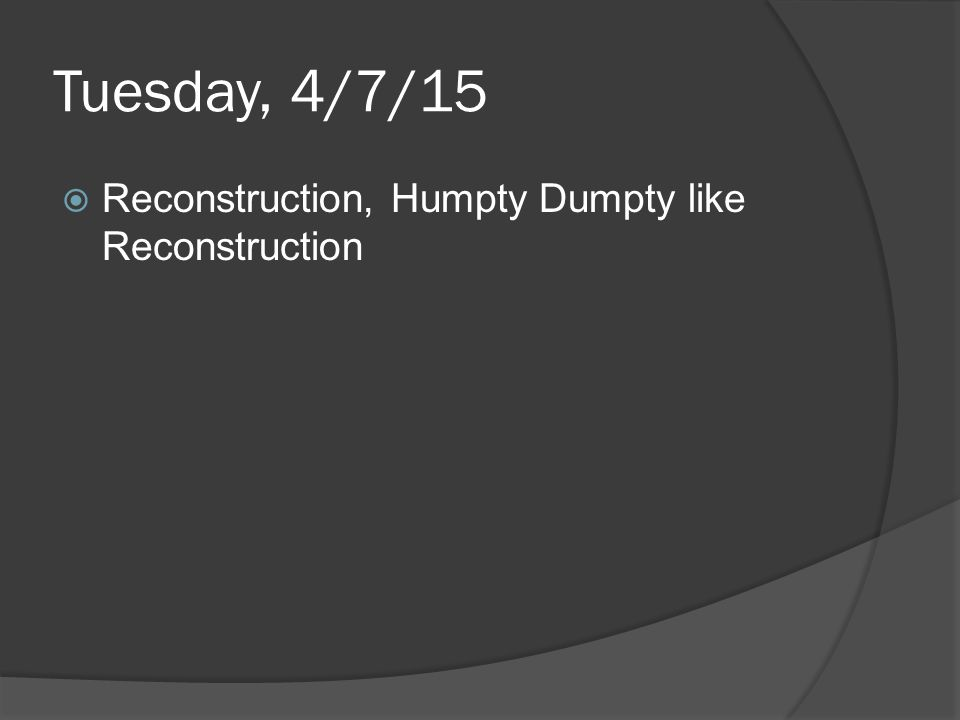 Tuesday, 4/7/15  Reconstruction, Humpty Dumpty like Reconstruction