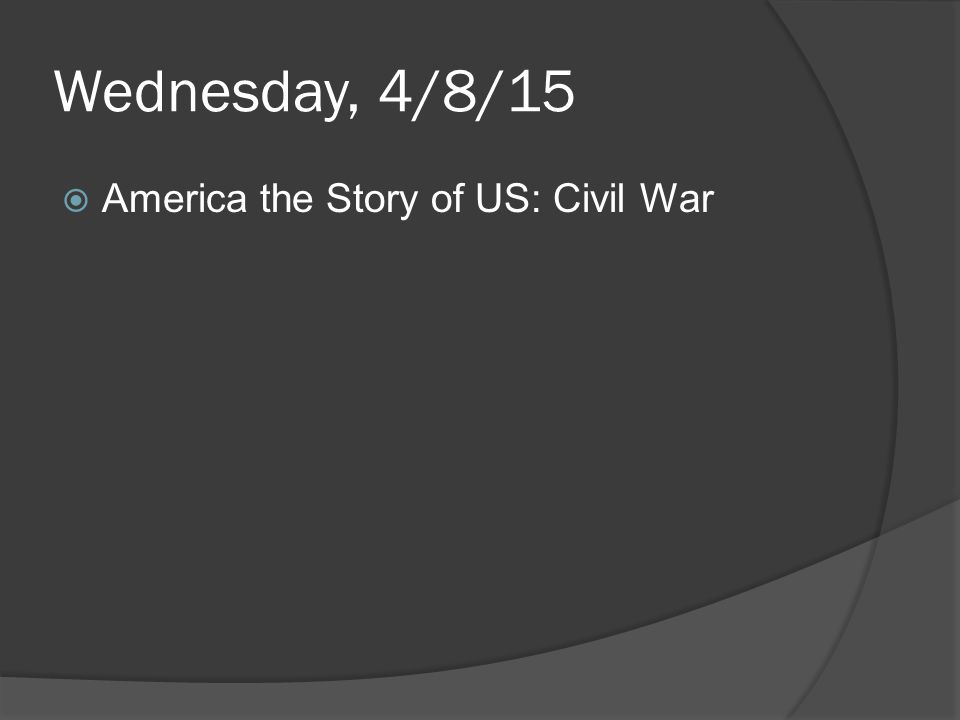 Wednesday, 4/8/15  America the Story of US: Civil War