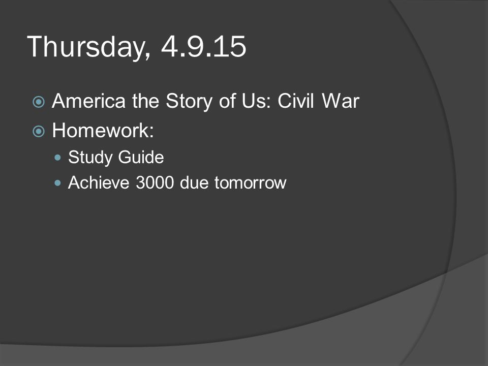 Thursday, 4.9.15  America the Story of Us: Civil War  Homework: Study Guide Achieve 3000 due tomorrow