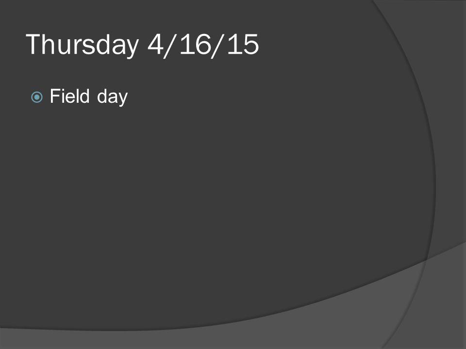 Thursday 4/16/15  Field day