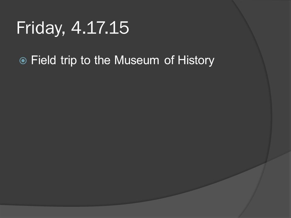 Friday, 4.17.15  Field trip to the Museum of History