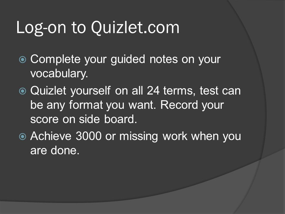 Log-on to Quizlet.com  Complete your guided notes on your vocabulary.  Quizlet yourself on all 24 terms, test can be any format you want. Record you