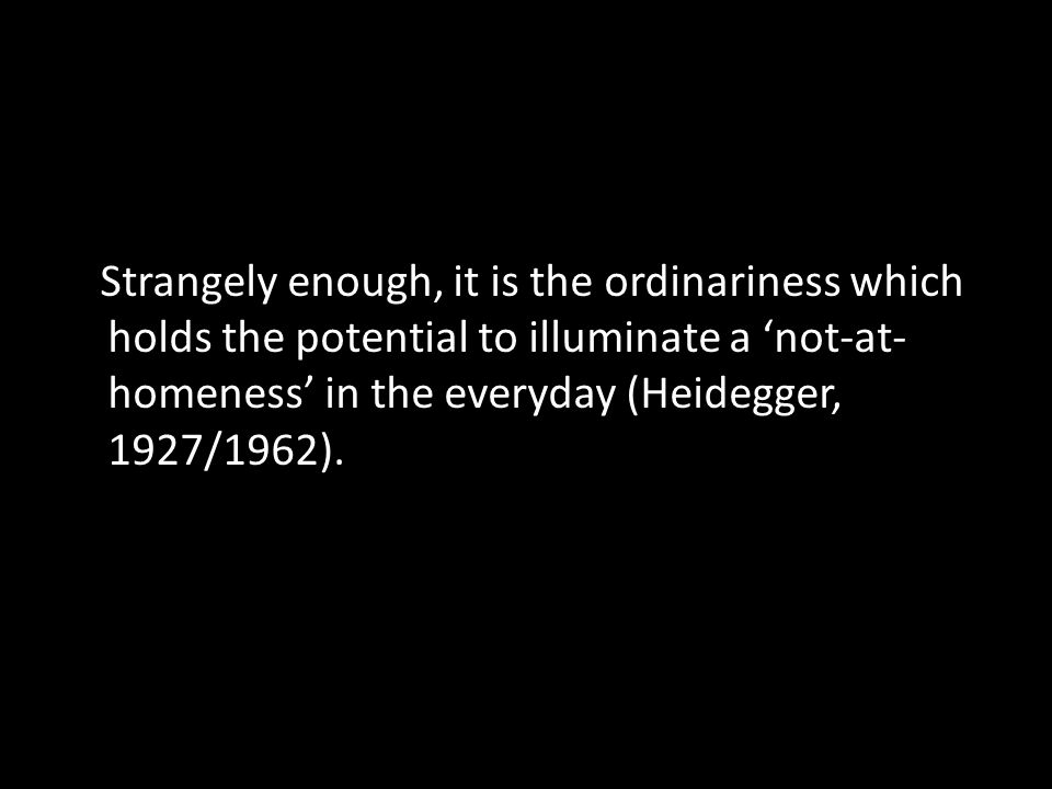 Strangely enough, it is the ordinariness which holds the potential to illuminate a 'not-at- homeness' in the everyday (Heidegger, 1927/1962).