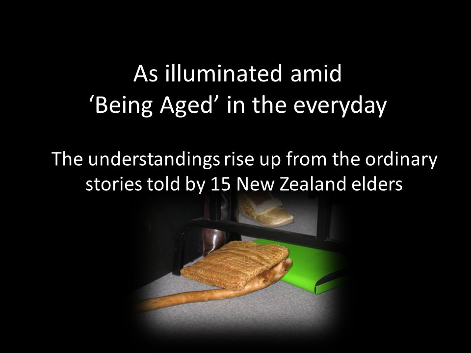 As illuminated amid 'Being Aged' in the everyday The understandings rise up from the ordinary stories told by 15 New Zealand elders