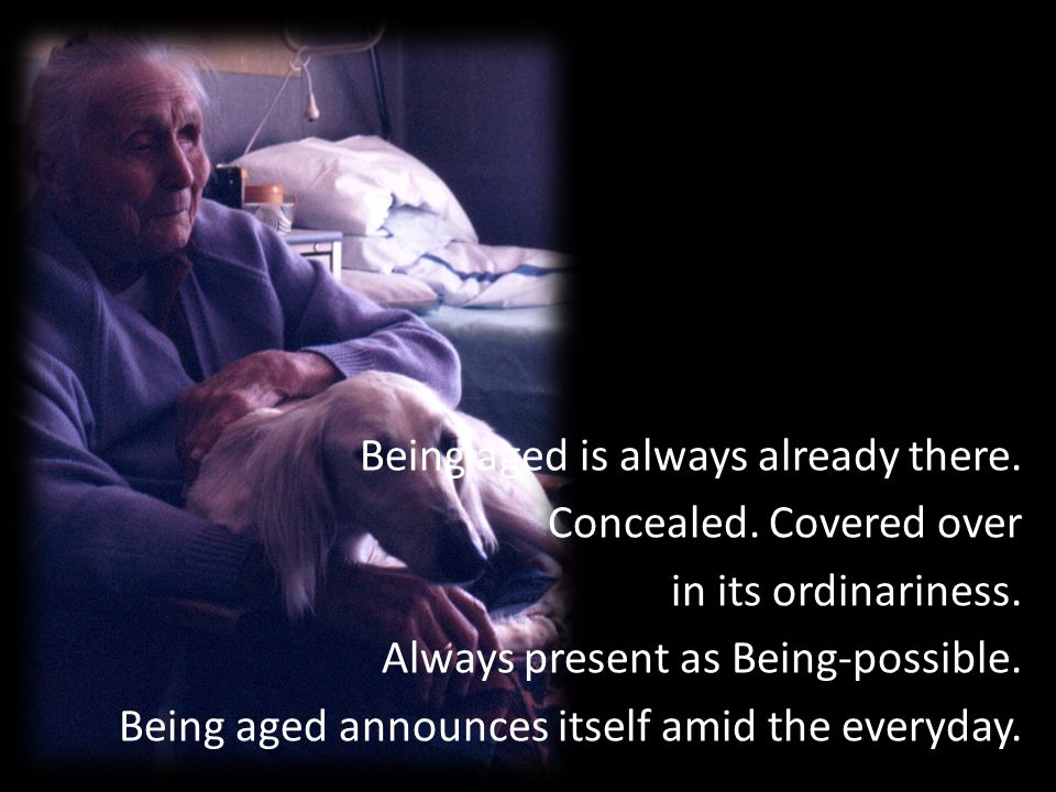 Being aged is always already there.Concealed. Covered over in its ordinariness.