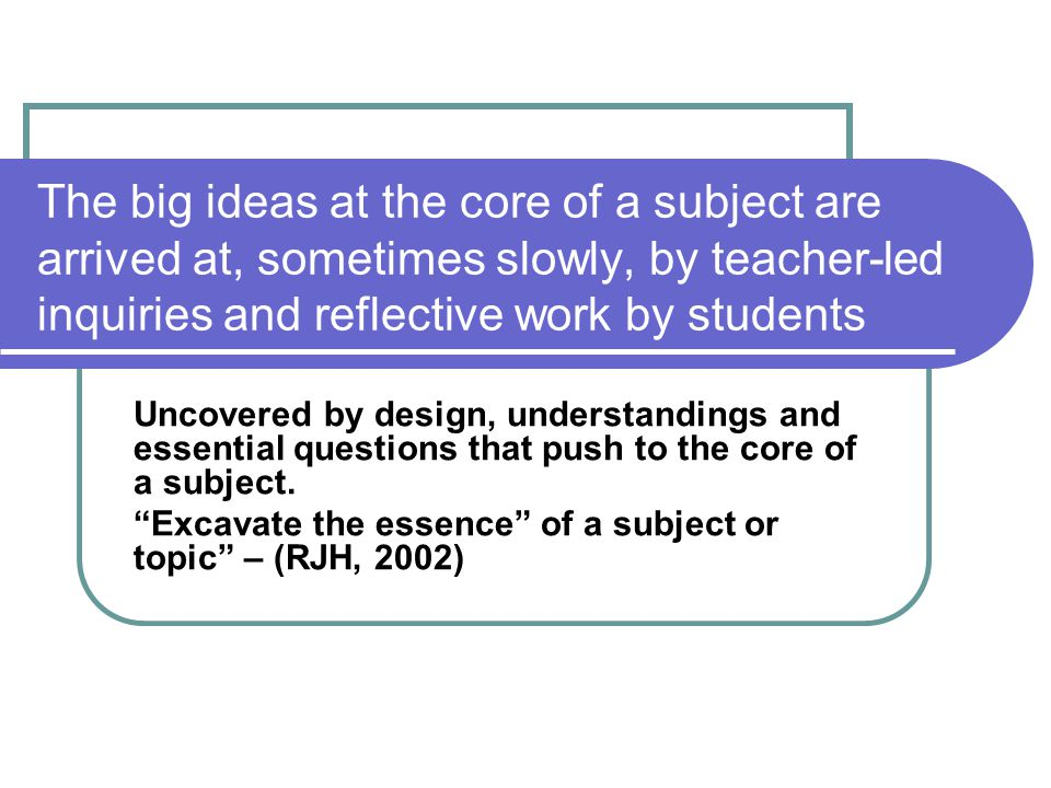 The big ideas at the core of a subject are arrived at, sometimes slowly, by teacher-led inquiries and reflective work by students Uncovered by design,