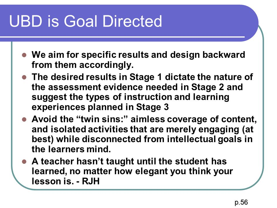 UBD is Goal Directed We aim for specific results and design backward from them accordingly. The desired results in Stage 1 dictate the nature of the a