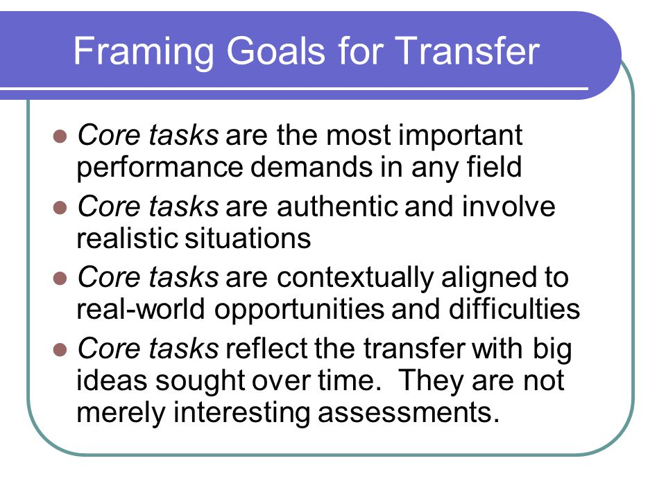 Framing Goals for Transfer Core tasks are the most important performance demands in any field Core tasks are authentic and involve realistic situation
