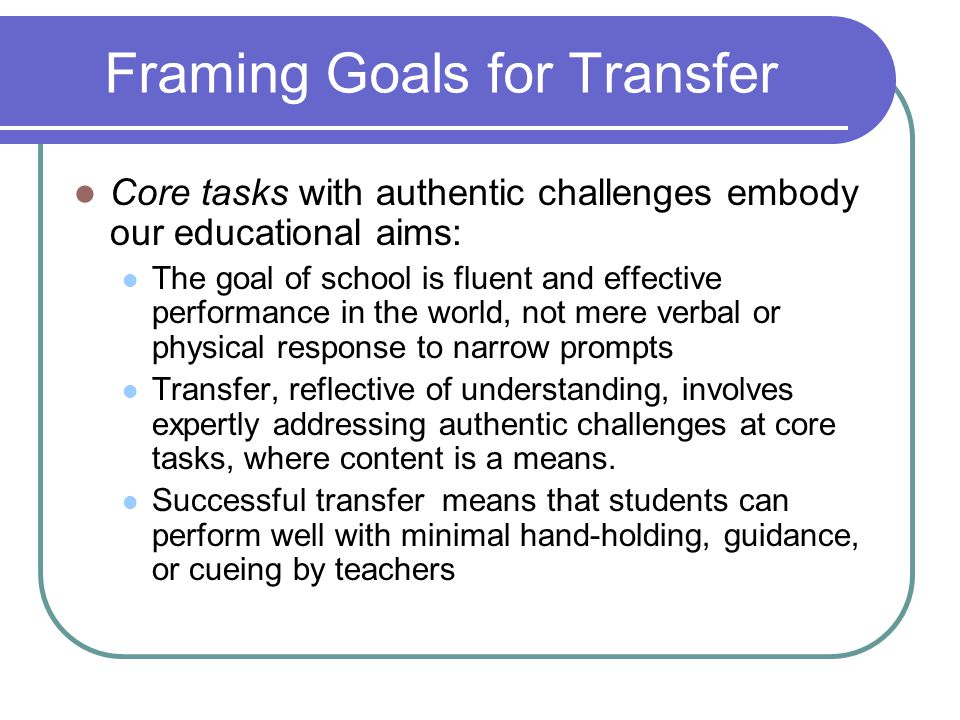 Framing Goals for Transfer Core tasks with authentic challenges embody our educational aims: The goal of school is fluent and effective performance in