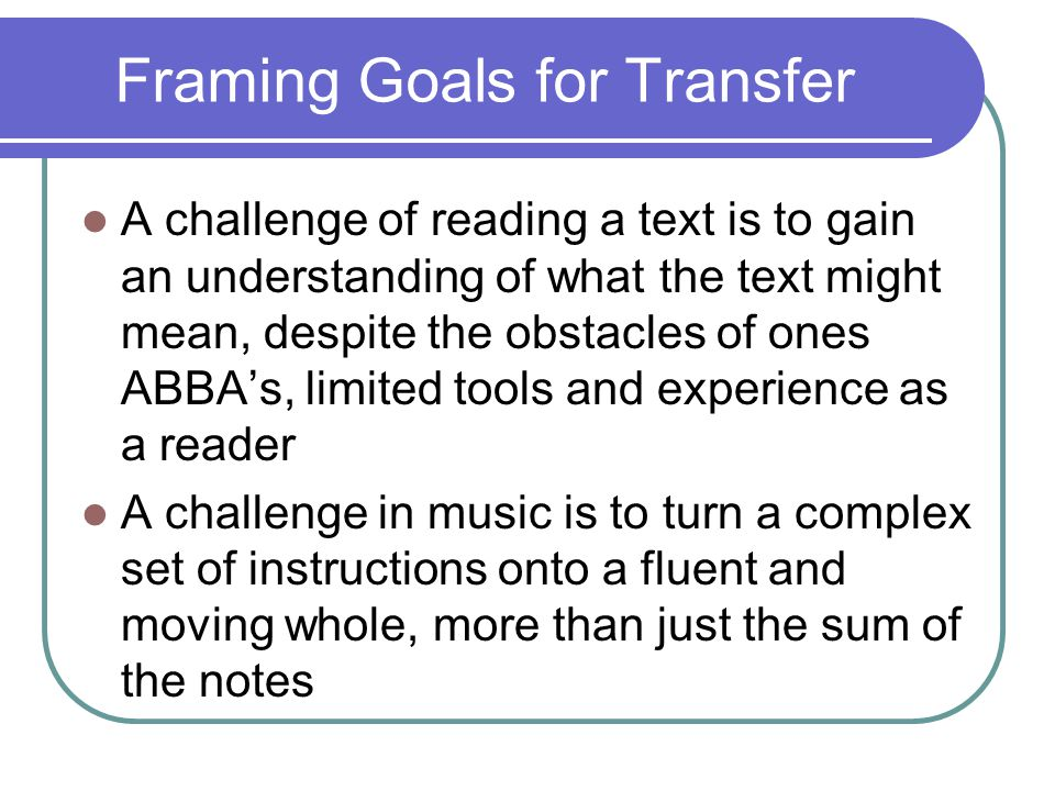 Framing Goals for Transfer A challenge of reading a text is to gain an understanding of what the text might mean, despite the obstacles of ones ABBA's