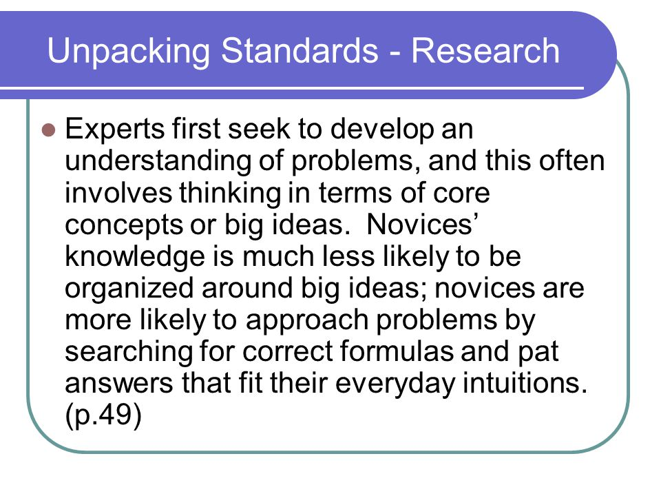 Unpacking Standards - Research Experts first seek to develop an understanding of problems, and this often involves thinking in terms of core concepts