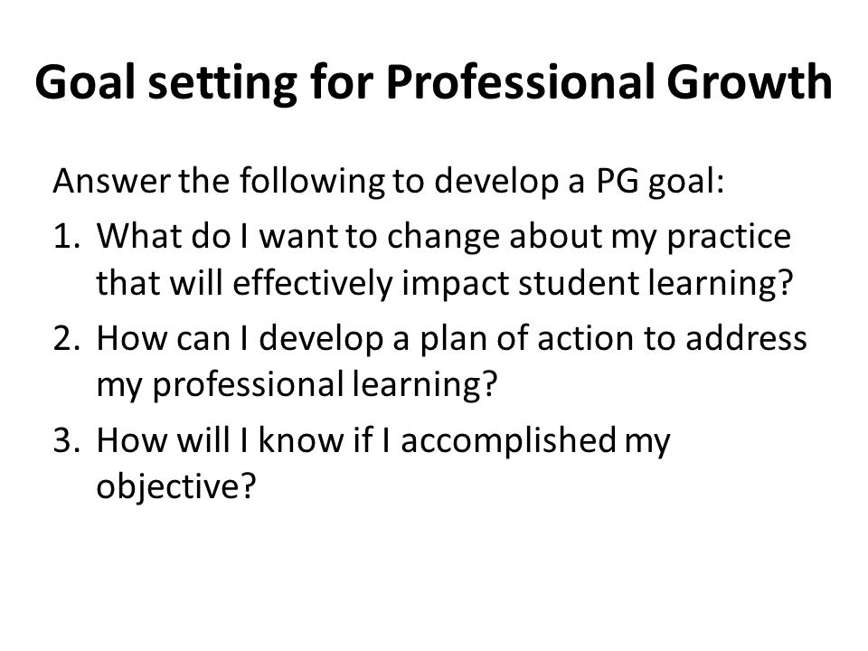 Goal setting for Professional Growth Answer the following to develop a PG goal: 1.What do I want to change about my practice that will effectively imp