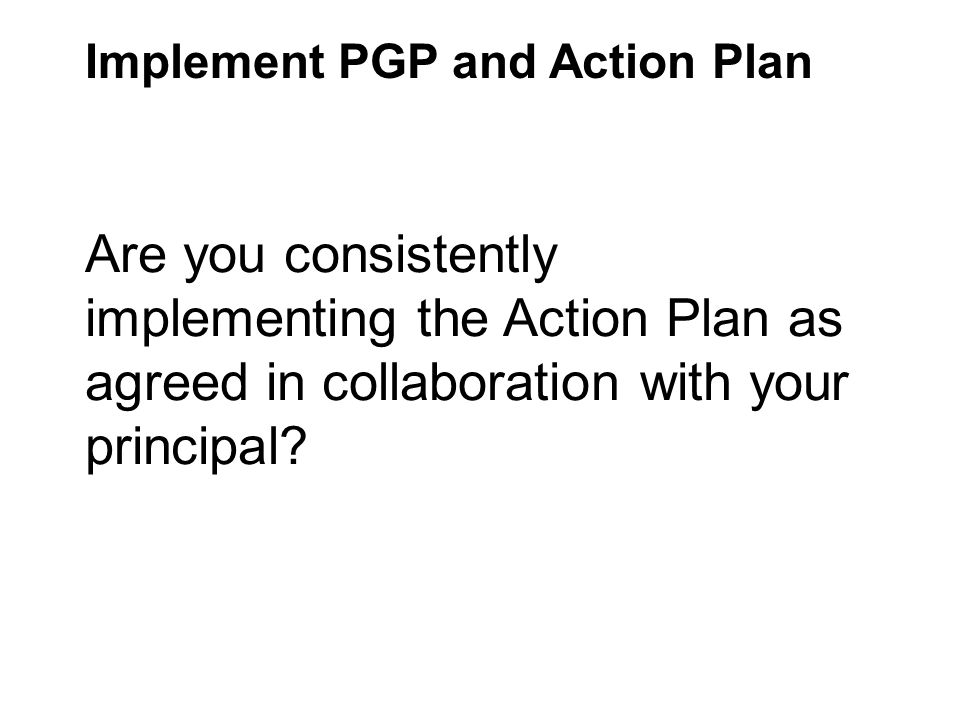 Implement PGP and Action Plan Are you consistently implementing the Action Plan as agreed in collaboration with your principal?