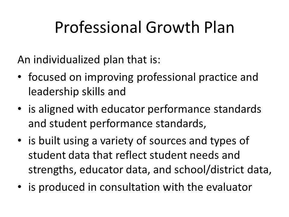 Professional Growth Plan An individualized plan that is: focused on improving professional practice and leadership skills and is aligned with educator