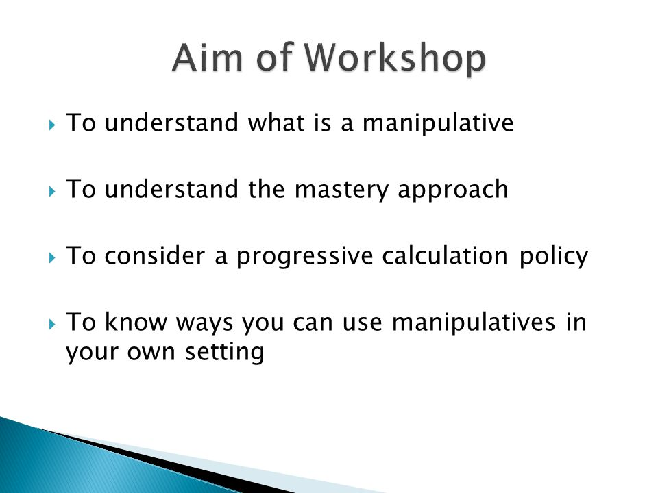  To understand what is a manipulative  To understand the mastery approach  To consider a progressive calculation policy  To know ways you can use