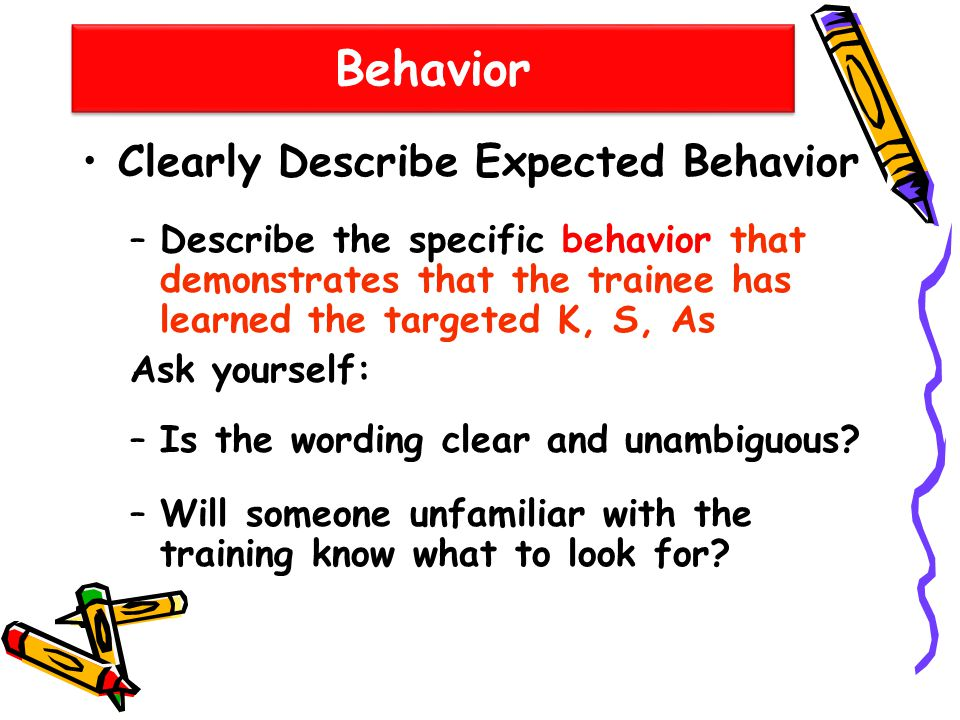 Behavior Clearly Describe Expected Behavior –Describe the specific behavior that demonstrates that the trainee has learned the targeted K, S, As Ask y