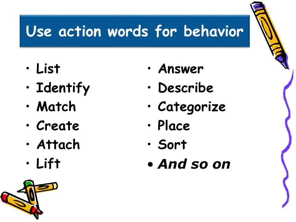 Use action words for behavior List Identify Match Create Attach Lift Answer Describe Categorize Place Sort And so on