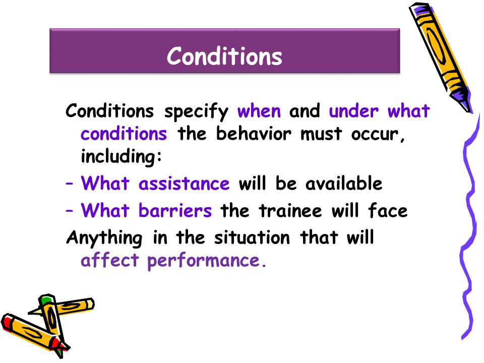 Conditions Conditions specify when and under what conditions the behavior must occur, including: –What assistance will be available –What barriers the