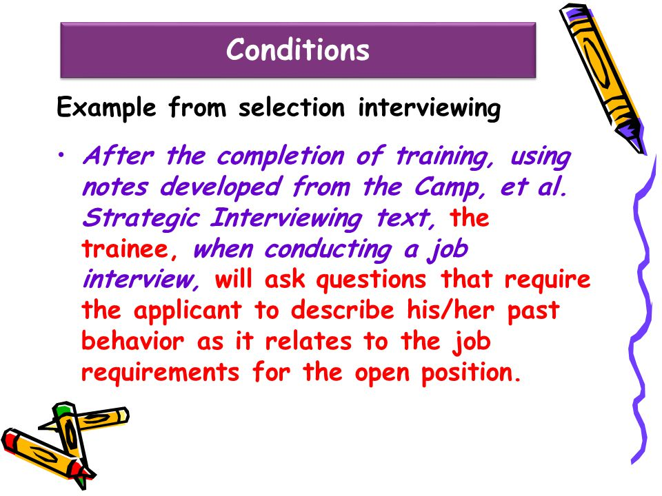 Conditions Example from selection interviewing After the completion of training, using notes developed from the Camp, et al. Strategic Interviewing te