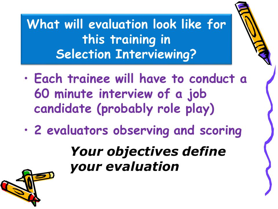 What will evaluation look like for this training in Selection Interviewing? Each trainee will have to conduct a 60 minute interview of a job candidate
