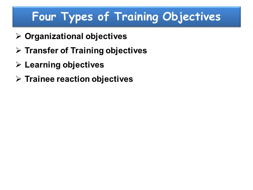 Four Types of Training Objectives  Organizational objectives  Transfer of Training objectives  Learning objectives  Trainee reaction objectives