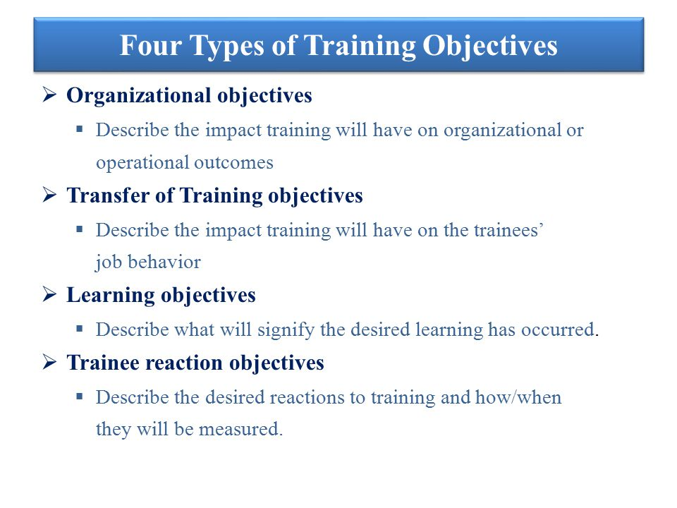 Four Types of Training Objectives  Organizational objectives  Describe the impact training will have on organizational or operational outcomes  Tra