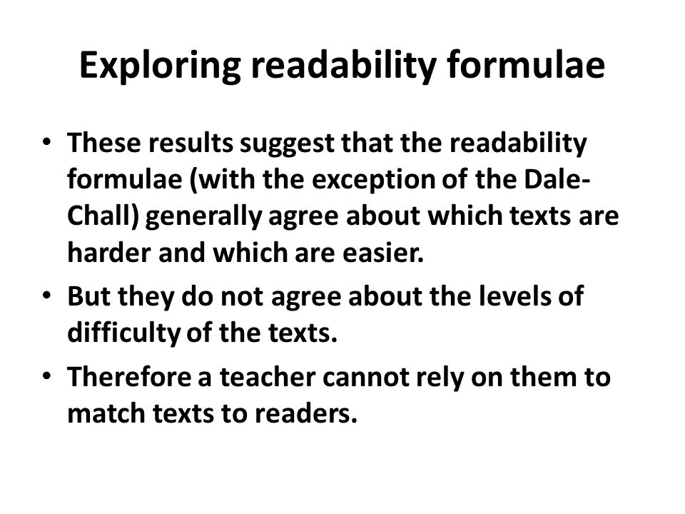 Exploring readability formulae These results suggest that the readability formulae (with the exception of the Dale- Chall) generally agree about which texts are harder and which are easier.