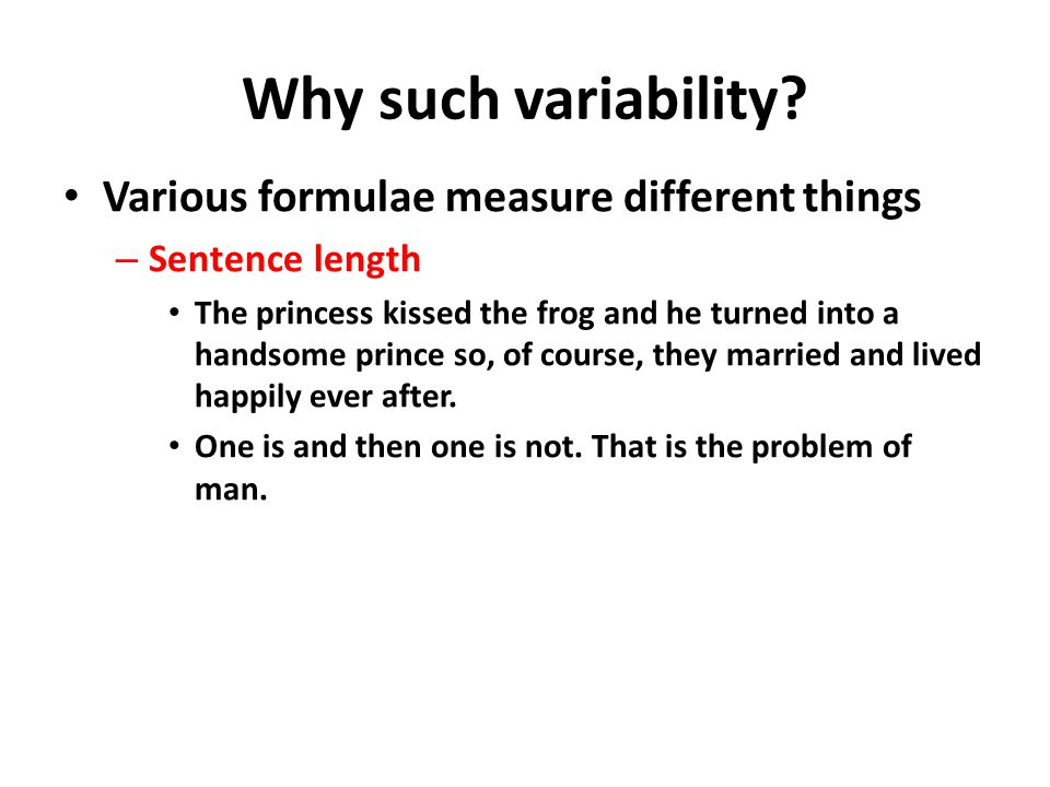 Why such variability? Various formulae measure different things – Sentence length The princess kissed the frog and he turned into a handsome prince so
