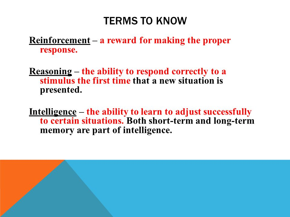 TERMS TO KNOW Reinforcement – a reward for making the proper response.