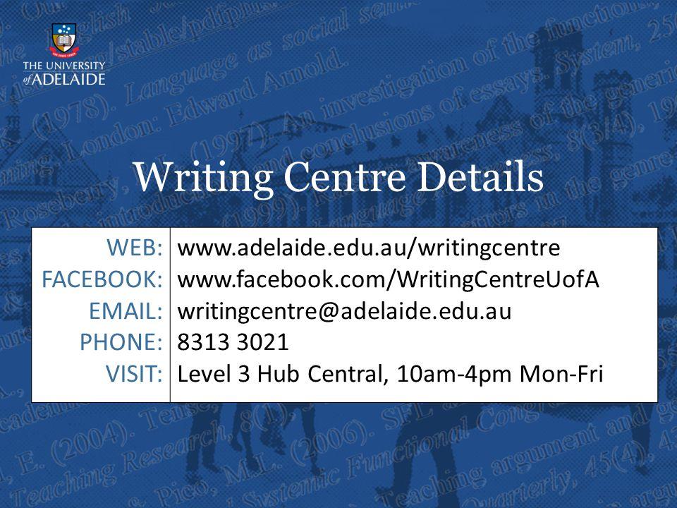Writing Centre Details WEB: FACEBOOK: EMAIL: PHONE: VISIT: www.adelaide.edu.au/writingcentre www.facebook.com/WritingCentreUofA writingcentre@adelaide.edu.au 8313 3021 Level 3 Hub Central, 10am-4pm Mon-Fri