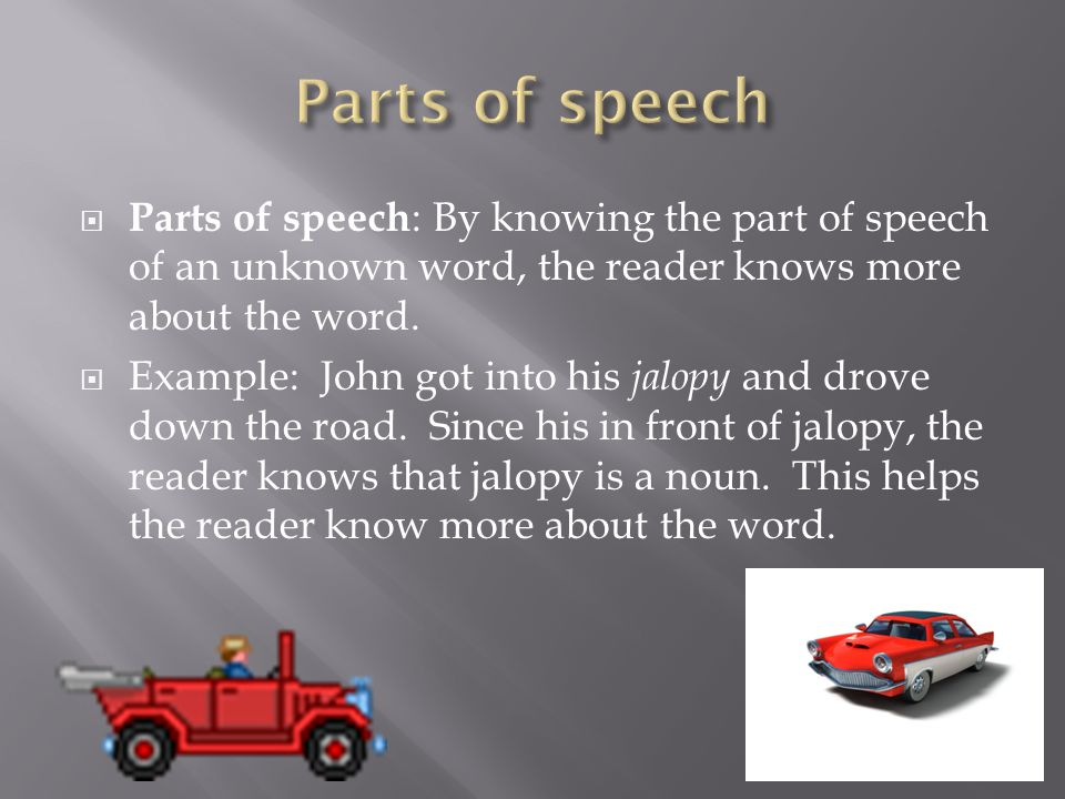  Parts of speech : By knowing the part of speech of an unknown word, the reader knows more about the word.