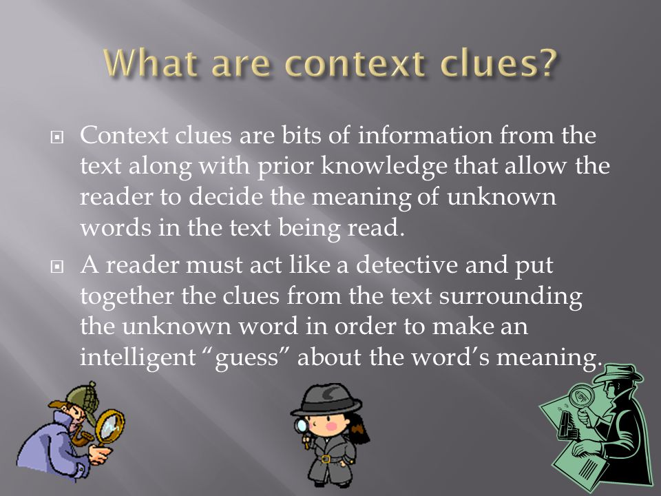  Context clues are bits of information from the text along with prior knowledge that allow the reader to decide the meaning of unknown words in the text being read.