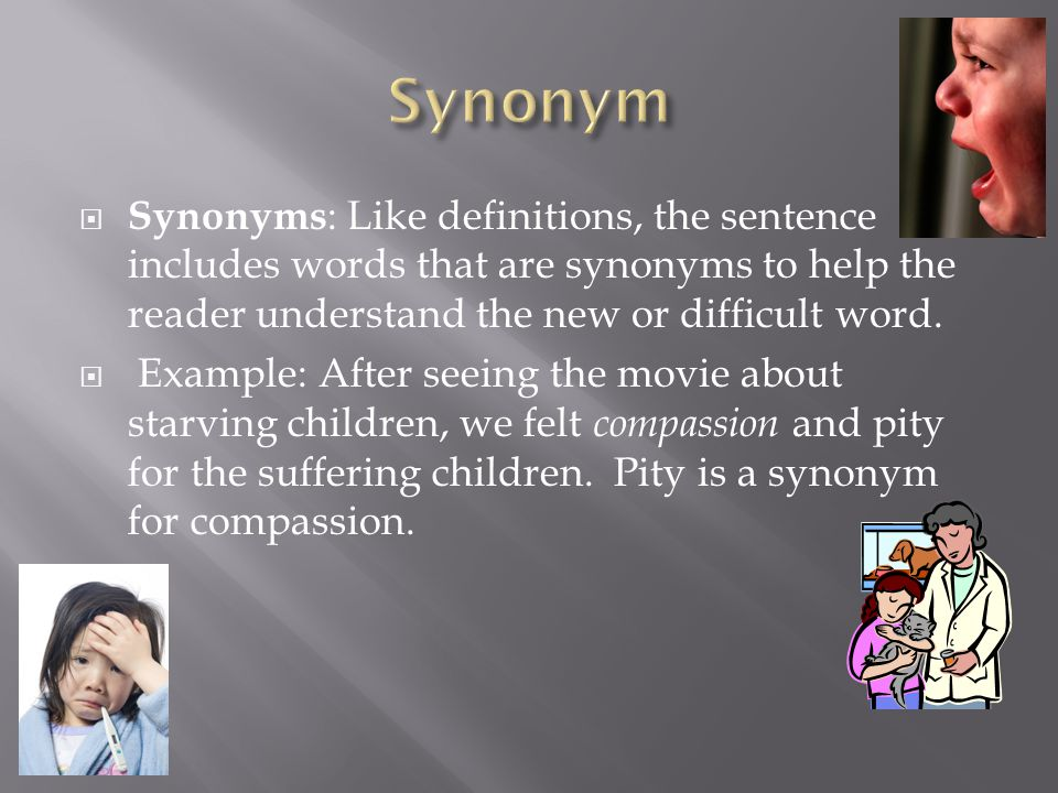  Synonyms : Like definitions, the sentence includes words that are synonyms to help the reader understand the new or difficult word.