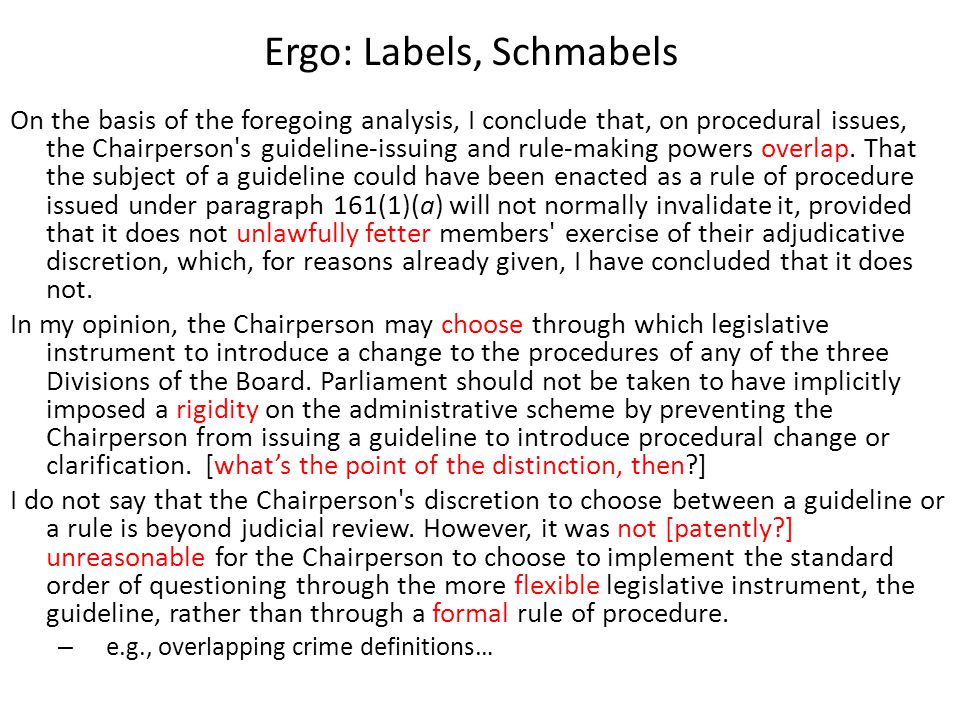 Ergo: Labels, Schmabels On the basis of the foregoing analysis, I conclude that, on procedural issues, the Chairperson s guideline-issuing and rule-making powers overlap.