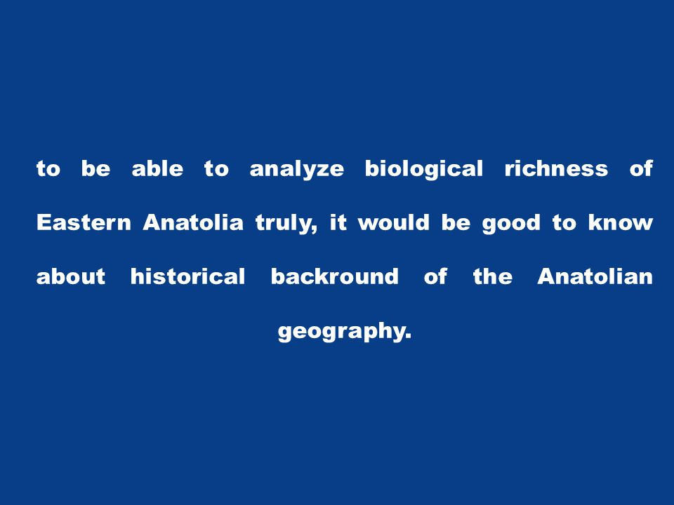to be able to analyze biological richness of Eastern Anatolia truly, it would be good to know about historical backround of the Anatolian geography.