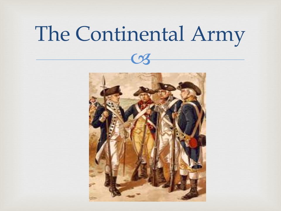   Advantages :  Stronger Motivation  Personal—their families, freedom, country  Fighting at home  They know the land  Leadership  George Washington  Guerilla Warfare  Attack Hide and Seek  Eventual French support The Continental Army
