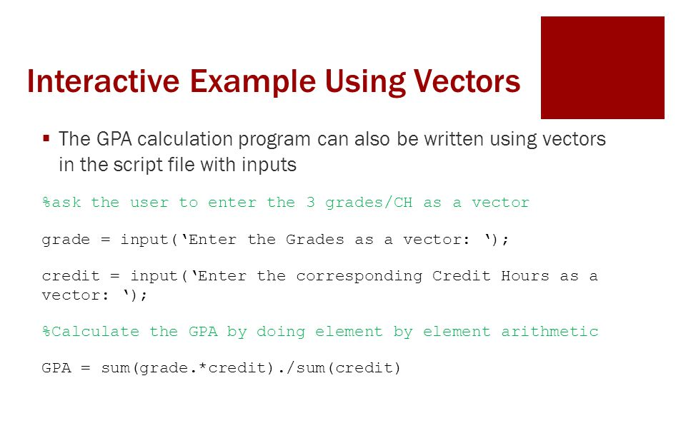 Interactive Example Using Vectors  The GPA calculation program can also be written using vectors in the script file with inputs %ask the user to enter the 3 grades/CH as a vector grade = input('Enter the Grades as a vector: '); credit = input('Enter the corresponding Credit Hours as a vector: '); %Calculate the GPA by doing element by element arithmetic GPA = sum(grade.*credit)./sum(credit)