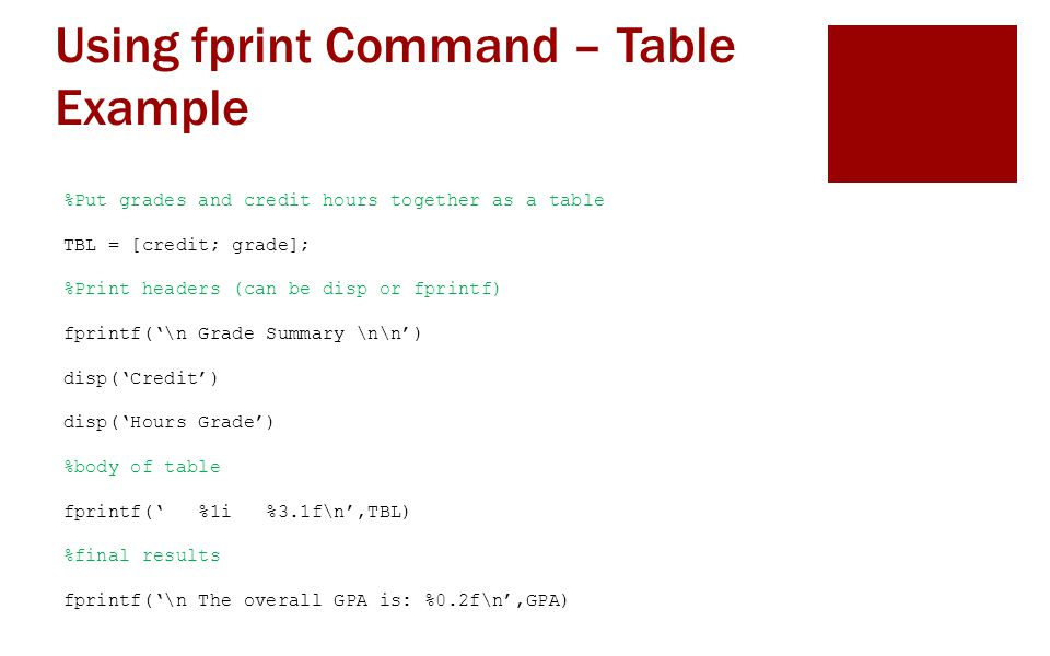 Using fprint Command – Table Example %Put grades and credit hours together as a table TBL = [credit; grade]; %Print headers (can be disp or fprintf) fprintf('\n Grade Summary \n\n') disp('Credit') disp('Hours Grade') %body of table fprintf(' %1i %3.1f\n',TBL) %final results fprintf('\n The overall GPA is: %0.2f\n',GPA)