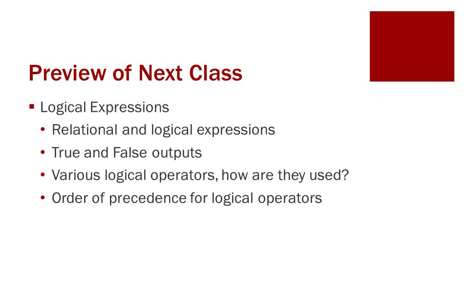 Preview of Next Class  Logical Expressions Relational and logical expressions True and False outputs Various logical operators, how are they used.